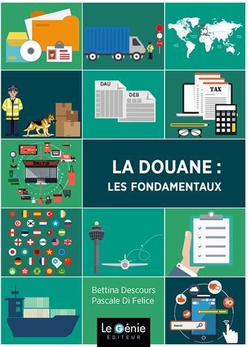 La douane : les fondamentaux / Bettina Descours, Pascale di Felice.- Chambéry : Le Génie Editeur , DL 2017, cop. 2017