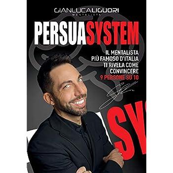 Persuasystem. Il Mentalista Più Famoso D'italia Ti Spiega Come Persuadere 9 Persone Su 10