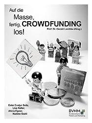 Auf die Masse, fertig, CROWDFUNDING, los!: Was Sie für ein erfolgreiches Crowdfunding-Projekt wissen müssen