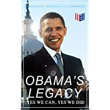 Obama's Legacy - Yes We Can, Yes We Did: Main Accomplishments & Projects, All Executive Orders, International Treaties, Inaugural Speeches and Farwell ... of the United States (English Edition)