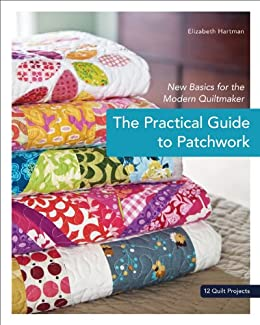 The Practical Guide to Patchwork: New Basics for the Modern Quiltmaker by [Hartman, Elizabeth]