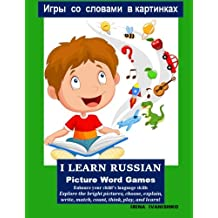 I LEARN RUSSIAN:  Picture Word Games: Enhance your child's language  skills. Explore the bright pictures, choose, explain,  write, match, count, think, play, and learn!
