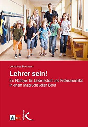 Lehrer sein!: Ein Plädoyer für Leidenschaft und Professionalität in einem anspruchsvollen Beruf