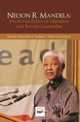 Nelson R Mandela: Decolonial Ethics of Liberation and Servant Leadership