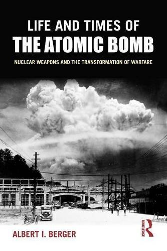 Life and Times of the Atomic Bomb: Nuclear Weapons and the Transformation of Warfare by Albert I Berger (2016-02-14)