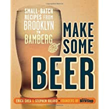 Make Some Beer: Small-Batch Recipes from Brooklyn to Bamberg
