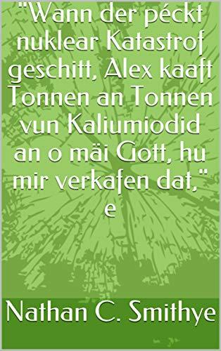 """""""Wann der péckt nuklear Katastrof geschitt, Alex kaaft Tonnen an Tonnen vun Kaliumiodid an o mäi Gott, hu mir verkafen dat,"""" e  (Luxembourgish Edition)"""