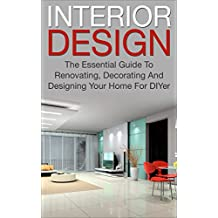 Interior Design: The Essential Guide To, Renovating, Decorating And Designing Your Home For DIYer (interior design, decorating your home, renovating, interior ... diy decorating) (English Edition)
