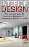 Interior Design: The Essential Guide To, Renovating, Decorating And Designing Your Home For DIYer (interior design, decorating your home, renovating, interior ... designing, home decorating, diy decorating)