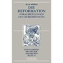 Die Reformation: Voraussetzungen und Durchsetzung (Enzyklopädie deutscher Geschichte, Band 74)