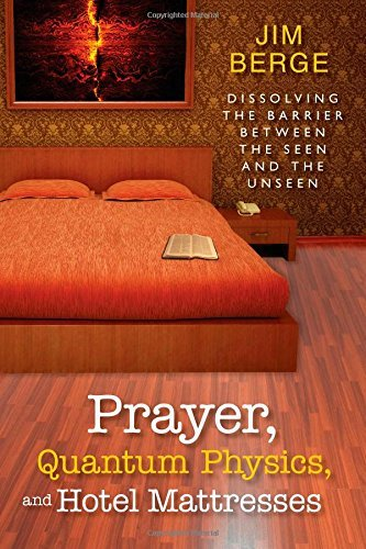 Prayer, Quantum Physics and Hotel Mattresses: Dissolving the Barrier Between the Seen and Unseen by Jim Berge (1-Feb-2012) Paperback