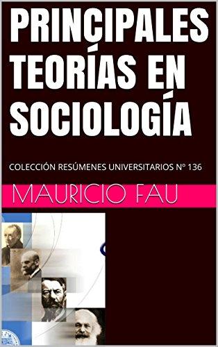 PRINCIPALES TEORÍAS EN SOCIOLOGÍA: COLECCIÓN RESÚMENES UNIVERSITARIOS Nº 136 por Mauricio Fau