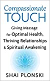 Compassionate Touch: Giving Massage for Optimal Health, Thriving Relationships & Spiritual Awakening