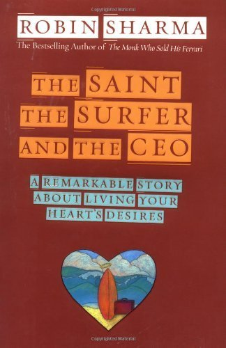 The Saint, the Surfer and the CEO: A Remarkable Story About Living Your Heart's Desires by Robin S. Sharma (2003-01-23)