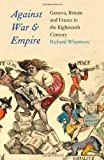 Against War and Empire - Geneva, Britian and France in the Eighteenth Century (Lewis Walpole Series in Eighteenth-C) (The Lewis Walpole Series in Eighteenth-Century Culture and History)