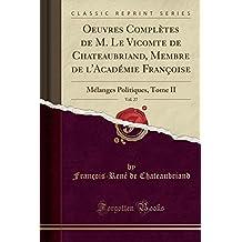 Oeuvres Completes de M. Le Vicomte de Chateaubriand, Membre de L'Academie Francoise, Vol. 27: Melanges Politiques, Tome II (Classic Reprint)