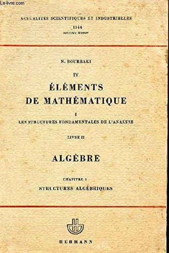 ELEMENTS DE MATHEMATIQUES / I : LES STRUCTURES FONDAMENTALES DE L'ANALYSE - LIVRE II: ALGEBRE - CHAPITRE 1: STRUCTURES ALGEBRIQUES / COLLECTION ACTUALITES SCIENTIFIQUES ET INDUSTRIELLES 1144.
