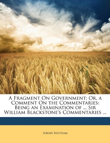A Fragment On Government; Or, a Comment On the Commentaries: Being an Examination of Sir William Blackstone's Commentaries