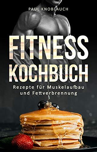 Fitness Kochbuch: 101 Fitness Rezepte für Muskelaufbau und Fettverbrennung! - Fitness Ernährung für Anfänger, gesunde Fitness Gerichte