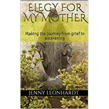 Elegy for my Mother: Making the journey from grief to awakening (English Edition)