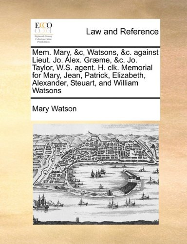 Mem. Mary, &c, Watsons, &c. against Lieut. Jo. Alex. Græme, &c. Jo. Taylor, W.S. agent. H. clk. Memorial for Mary, Jean, Patrick, Elizabeth, Alexander, Steuart, and William Watsons