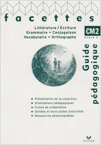 Littérature/Ecriture, Grammaire/Conjugaison, Vocabulaire/Orthographe Facettes CM2 : Guide pédagogique
