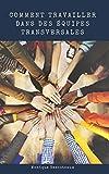 Telecharger Livres Comment Travailler dans des Equipes Transversales Apprenez a evoluer au sein d une ou de plusieurs equipes transverses et a disposer des competences cles pour en devenir un membre actif et inspirant (PDF,EPUB,MOBI) gratuits en Francaise