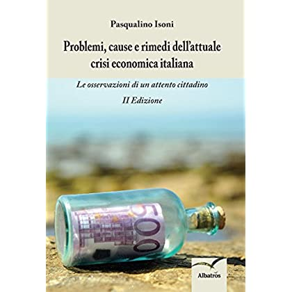 Problemi, Cause E Rimedi Dell'attuale Crisi Economica Italiana. Le Osservazioni Di Un Attento Cittadino