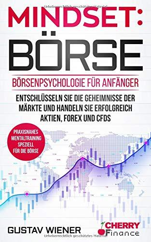 Mindset: Börse: Börsenpsychologie für Anfänger - Entschlüsseln Sie die Geheimnisse der Märkte und handeln Sie erfolgreich Aktien, Forex und CFDs + praxisnahes Mentaltraining speziell für die Börse