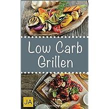 Low Carb Grillen: 30 Rezepte für leckere Low Carb Grillgerichte zum Grillen: Damit die nächste Grill-Party ein Hit wird !
