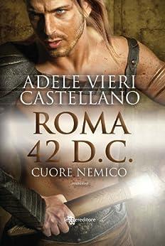 Roma 42 d.C. Cuore nemico (Leggereditore Narrativa) di [Castellano, Adele Vieri]
