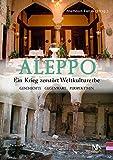 Aleppo. Ein Krieg zerstört Weltkulturerbe Geschichte, Gegenwart, Perspektiven -