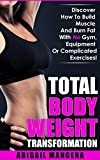 TOTAL BODY WEIGHT TRANSFORMATION: Discover How To Build Muscle And Burn Fat With No Gym, Equipment Or Complicated Exercises!