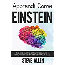 Apprendi come Einstein: Tecniche di apprendimento accelerato e lettura efficace per pensare come un genio: Memorizza di più, concentrati meglio e leggi efficacemente per apprendere qualsiasi cosa