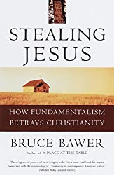 Stealing Jesus: How Fundamentalism Betrays Christianity by Bruce Bawer (1998-10-20)