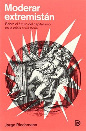 Moderar Estremistán: Sobre el futuro del capitalismo en la crisis civilizatoria (Modelos para armar)