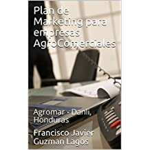 Plan de Marketing para empresas AgroComerciales: Agromar - Danli, Honduras (Spanish Edition)