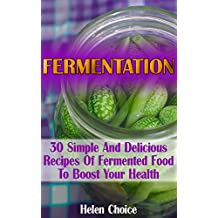 Fermentation: 30 Simple And Delicious Recipes Of Fermented Food To Boost Your Health: (Fermentation For Beginners, Fermented Vegetable Recipes) (fermentation book) (English Edition)