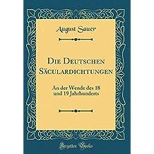 Die Deutschen Säculardichtungen: An der Wende des 18 und 19 Jahrhunderts (Classic Reprint)