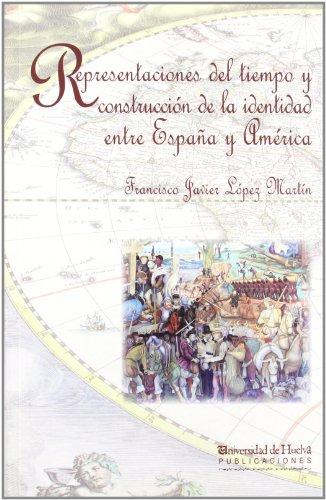 Descargar Libro REPRESENTACIONES DEL TIEMPO Y CONSTRUCCIÓN DE LA IDENTIDAD ENTRE ESPAÑA Y AMÉRICA (Arias Montano) de Francisco Javier López Martín