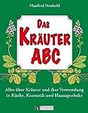 Das Kräuter ABC: Alles über Kräuter und ihre Verwendung in Küche, Kosmetik und Hausapotheke