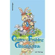 Ostern - Frühling - Glücksgefühle: Anthologie