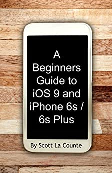 A Beginners Guide to iOS 9 and iPhone 6s / 6s Plus: (For iPhone 4s, iPhone 5, iPhone 5s, and iPhone 5c, iPhone 6, iPhone 6+, iPhone 6s, and iPhone 6s Plus) (English Edition) par [La Counte, Scott]