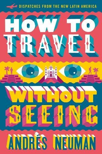 How to Travel without Seeing : Dispatches from the New Latin America