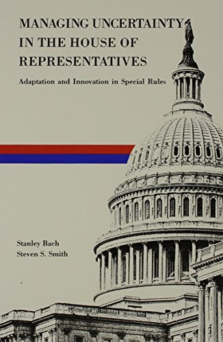 Managing Uncertainty in the House of Representatives: Adaption and Innovation in Special Rules by Stanley Bach (1988-11-01)