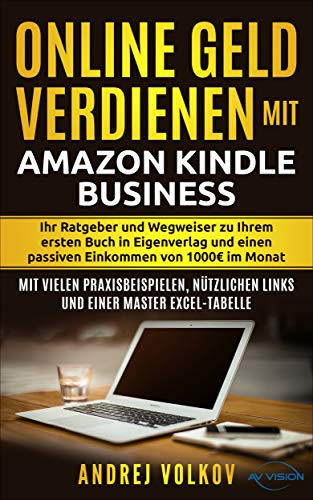 Geld verdienen mit Amazon Kindle Business: Ihr Ratgeber und Wegweiser zu Ihrem ersten Buch in Eigenverlag und einen passiven Einkommen von 1000 € im Monat (Amazon Geld)