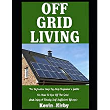 Off Grid Living: The Definitive Step-By-Step Beginner's Guide On How To Live Off The Grid and Enjoy A Totally Self-Sufficient Lifestyle