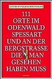 111 Orte im Odenwald, Spessart und an der Bergstrasse, die man gesehen haben muss: Reiseführer