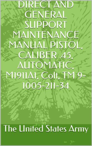 DIRECT AND GENERAL SUPPORT MAINTENANCE MANUAL PISTOL, CALIBER .45, AUTOMATIC, M1911A1, Colt, TM 9-1005-211-34 (English Edition) -