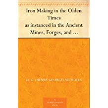 Iron Making in the Olden Times as instanced in the Ancient Mines, Forges, and Furnaces of The Forest of Dean (English Edition)
